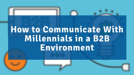 How to Communicate With Millennials in a B2B Environment